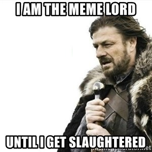 Prepare yourself - I am the meme lord until i get slaughtered