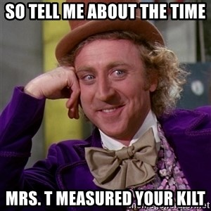 Willy Wonka - So tell me about the time  Mrs. T measured your kilt