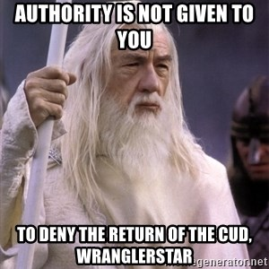 White Gandalf - Authority is not given to you  To deny the return of the cud, wranglerstar