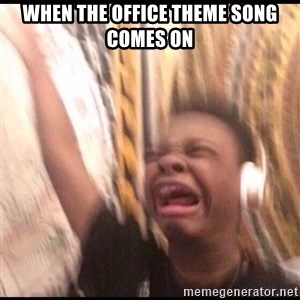 turn up volume - When the office theme song comes on