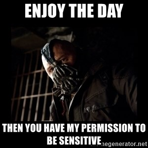 Bane Meme - ENJOY THE DAY Then you have my permission to be sensitive