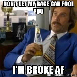 That escalated quickly-Ron Burgundy - Don't let my race car fool you I'm broke af
