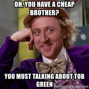 Willy Wonka - Oh, you have a cheap brother? You must talking about Tob Green
