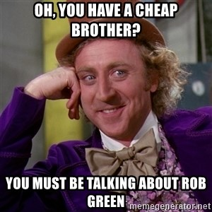 Willy Wonka - Oh, you have a cheap brother? You must be talking about Rob Green