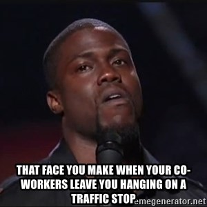 Kevin Hart Face - That face you make when your co-workers leave you hanging on a traffic stop