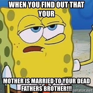 Only Cried for 20 minutes Spongebob - when you find out that your mother is married to your dead fathers brother!!!