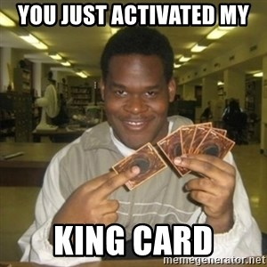 You just activated my trap card - You just activated my King Card