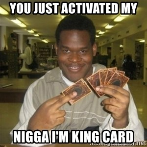 You just activated my trap card - You just activated my Nigga I'm king card