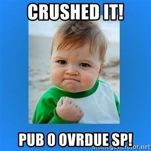 yes baby 2 - CRUSHED IT! PUB 0 ovrdue sp!