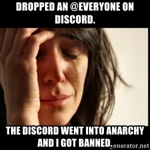 First World Problems - dropped an @everyone on discord. The discord went into anarchy and I got banned.