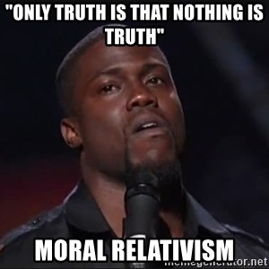 """Kevin Hart Face - """"Only truth is that nothing is truth"""" MORAL RELATIVISM"""