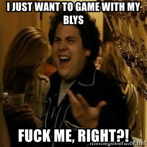Fuck me right - I just want to game with my blys Fuck me, right?!