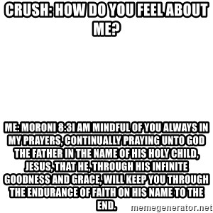 Blank Meme - Crush: How do you feel about me? Me: Moroni 8:3I am mindful of you always in my prayers, continually praying unto God the Father in the name of his Holy Child, Jesus, that he, through his infinite goodness and grace, will keep you through the endurance of faith on his name to the end.