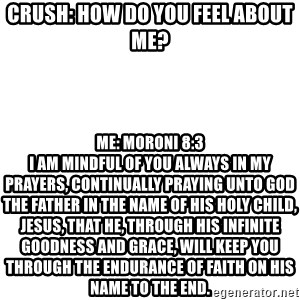 Blank Meme - Crush: How do you feel about me? Me: Moroni 8:3                                                             I am mindful of you always in my prayers, continually praying unto God the Father in the name of his Holy Child, Jesus, that he, through his infinite goodness and grace, will keep you through the endurance of faith on his name to the end.