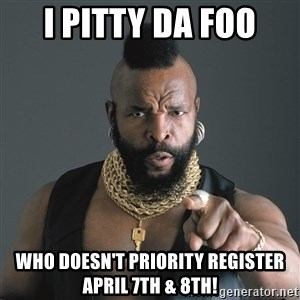 Mr T Fool - I PITTY DA FOO WHO DOESN'T PRIORITY REGISTER APRIL 7th & 8th!