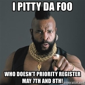 Mr T Fool - I PITTY DA FOO WHO DOESN'T PRIORITY REGISTER MAY 7TH AND 8TH!
