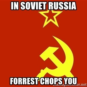 In Soviet Russia - In soviet russia Forrest chops you
