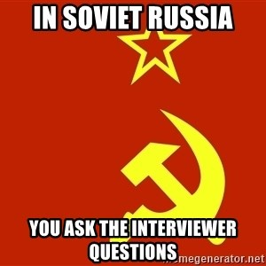 In Soviet Russia - in soviet russia You ask the interviewer questions
