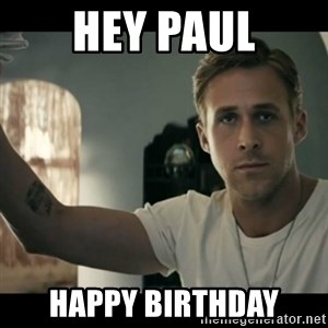 ryan gosling hey girl - Hey Paul Happy birthday
