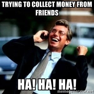 HaHa! Business! Guy! - Trying to collect money from friends  HA! HA! HA!