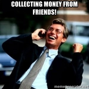 HaHa! Business! Guy! - Collecting money from friends!