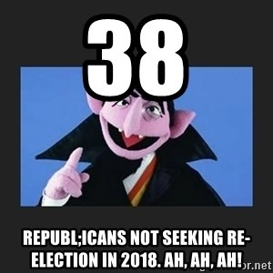 The Count from Sesame Street - 38 Republ;icans not seeking re-election in 2018. Ah, ah, ah!