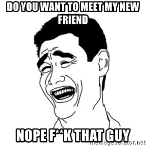 FU*CK THAT GUY - do you want to meet my new friend nope f**k that guy