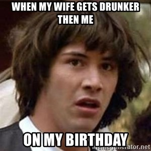 Conspiracy Keanu - When my wife gets drunker then me On my birthday