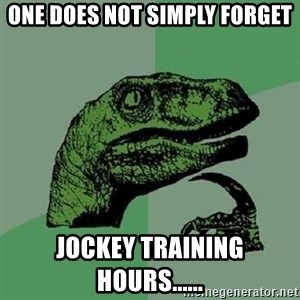 Philosoraptor - One does not simply forget Jockey Training Hours......