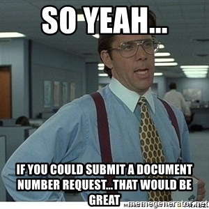 That would be great - So yeah... If you could submit a document number request...that would be great