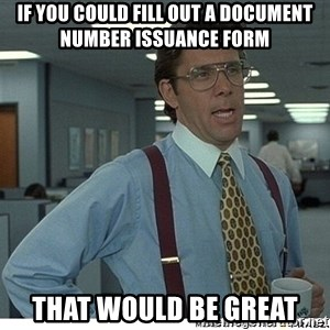 That would be great - If you could fill out a document number issuance form That would be great