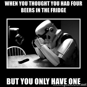 Sad Trooper - when you thought you had four beers in the fridge but you only have one