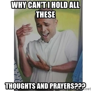 Why Can't I Hold All These?!?!? - why can't I hold all these thoughts and prayers???