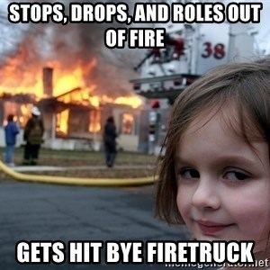 Disaster Girl - STOPS, DROPS, AND roles out of fire gets hit bye firetruck