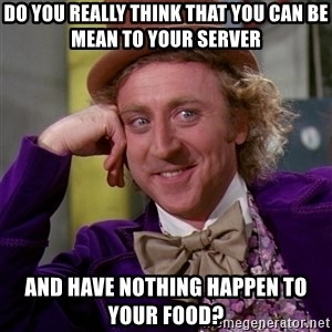 Willy Wonka - Do you really think that you can be mean to your server And have nothing happen to your food?