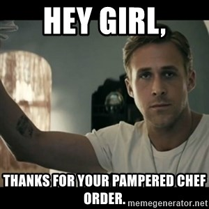 ryan gosling hey girl - Hey girl, Thanks for your Pampered Chef order.