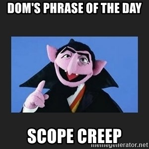 The Count from Sesame Street - Dom's Phrase of the Day Scope Creep