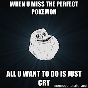 Forever Alone - when u miss the perfect pokemon all u want to do is just cry