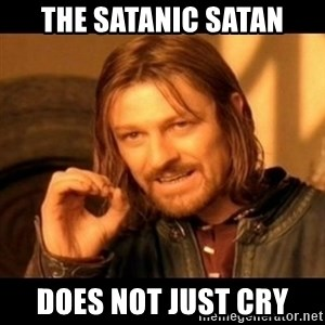 Does not simply walk into mordor Boromir  - The satanic satan does not just cry