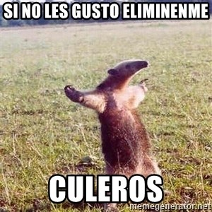 Anteater - Si no les gusto eliminenme Culeros