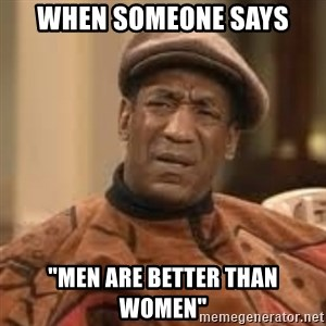 "Confused Bill Cosby  - when someone says ""men are better than women"""