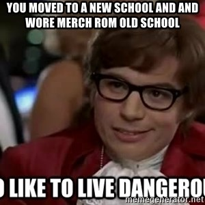 I too like to live dangerously - you moved to a new school and and wore merch rom old school