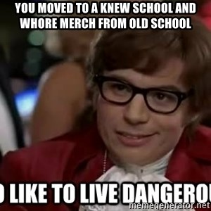 I too like to live dangerously - you moved to a knew school and whore merch from old school