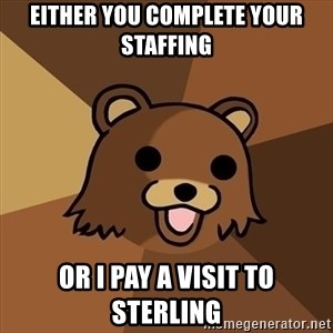 Pedobear - Either you complete your staffing or I pay a visit to sterling