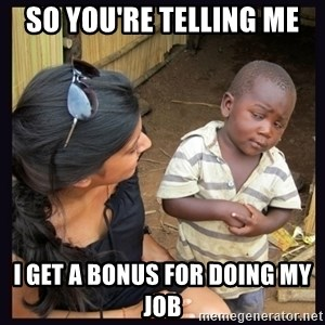 Skeptical third-world kid - so you're telling me i get a bonus for doing my job