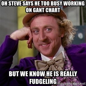 Willy Wonka - Oh Steve says he too busy working on Gant Chart but we know he is really Fudgeling