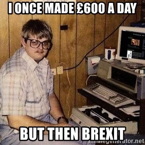 Nerd - I once made £600 a day but then brexit