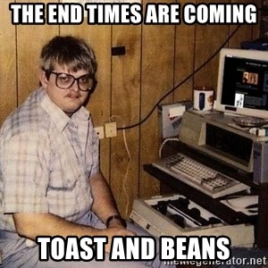 Nerd - THE END TIMES ARE COMING Toast and Beans