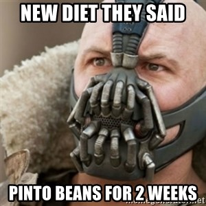 Bane - NEW DIET THEY SAID PINTO BEANS FOR 2 WEEKS