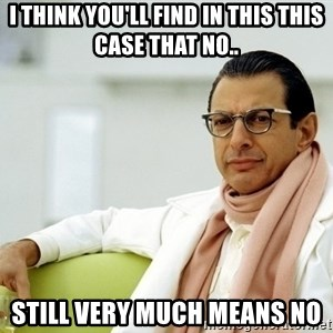 Jeff Goldblum - I think you'll find in this this case that NO.. still very much means no